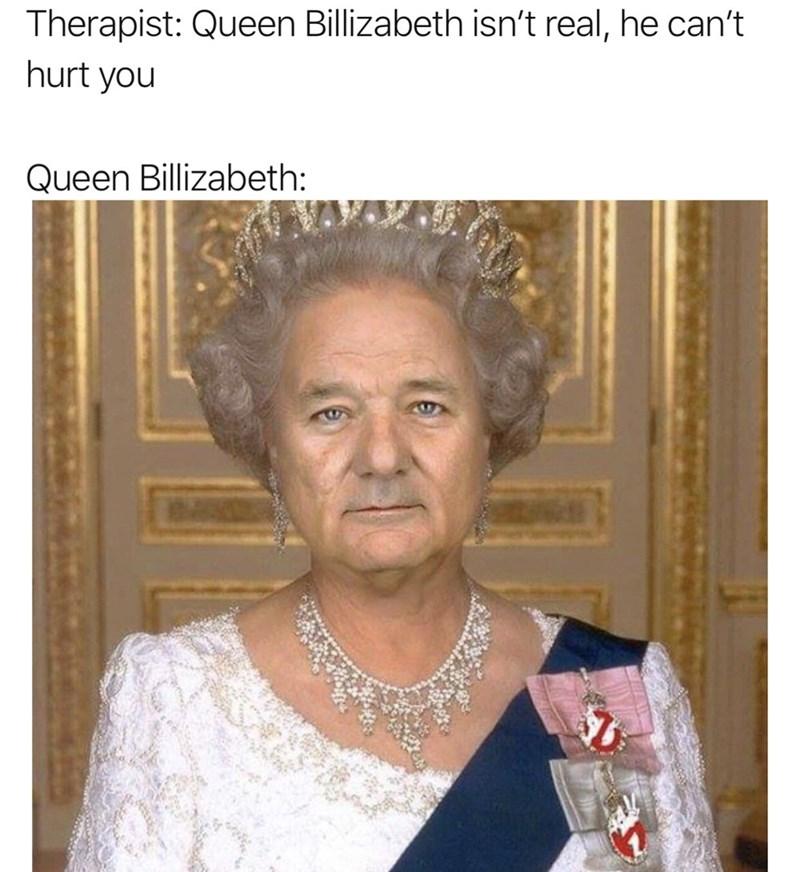 Forehead - Therapist: Queen Billizabeth isn't real, he can't hurt you Queen Billizabeth: