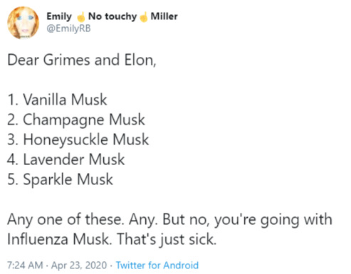 Text - Emily e No touchy Miller @EmilyRB Dear Grimes and Elon, 1. Vanilla Musk 2. Champagne Musk 3. Honeysuckle Musk 4. Lavender Musk 5. Sparkle Musk Any one of these. Any. But no, you're going with Influenza Musk. That's just sick. 7:24 AM · Apr 23, 2020 · Twitter for Android