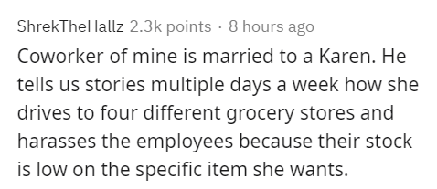 Text - ShrekTheHallz 2.3k points · 8 hours ago Coworker of mine is married to a Karen. He tells us stories multiple days a week how she drives to four different grocery stores and harasses the employees because their stock is low on the specific item she wants.