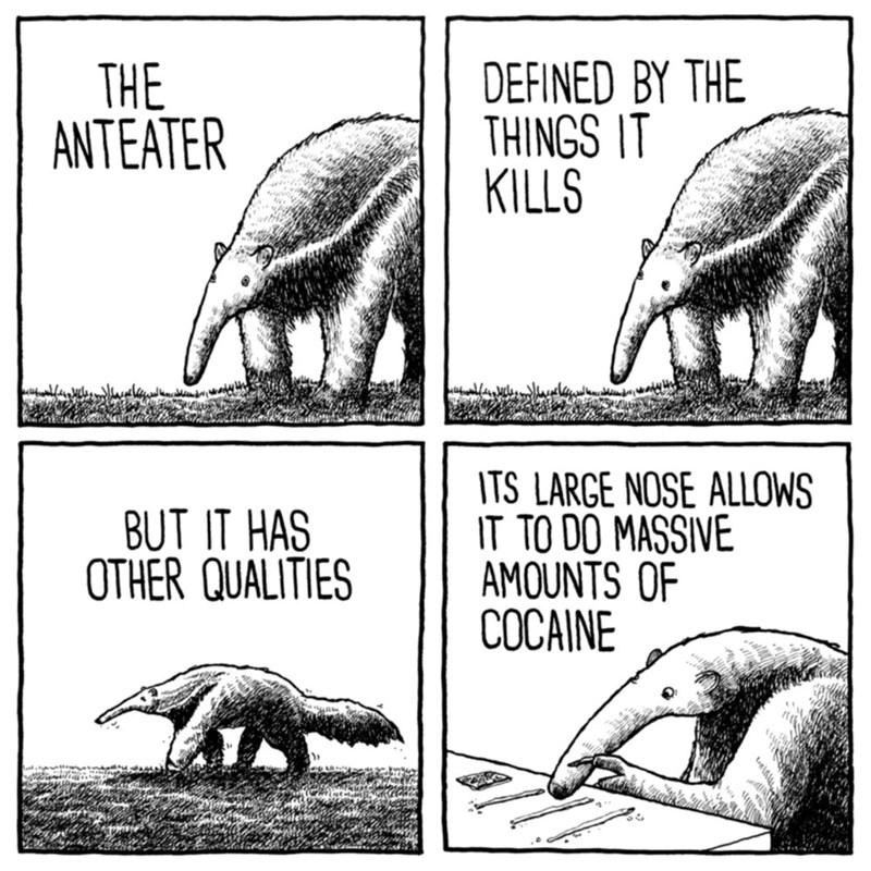 Organism - THE ANTEATER DEFINED BY THE THINGS IT KILLS BUT IT HAS OTHER QUALITIES ITS LARGE NOSE ALLOWS IT TO DO MASSIVE AMOUNTS OF COCAINE