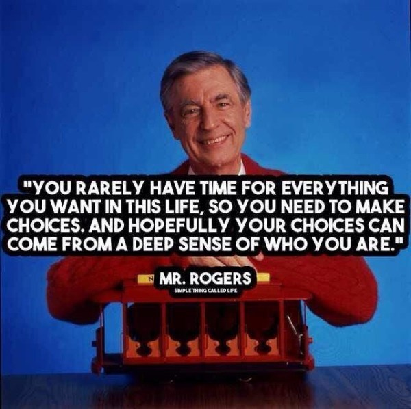 """YOU RARELY HAVE TIME FOR EVERYTHING YOU WANT IN THIS LIFE, SO YOU NEED TO MAKE CHOICES. AND HOPEFULLY YOUR CHOICES CAN COME FROM A DEEP SENSE OF WHO YOU ARE."" MR. ROGERS SMOLE THING CALLED LFE"