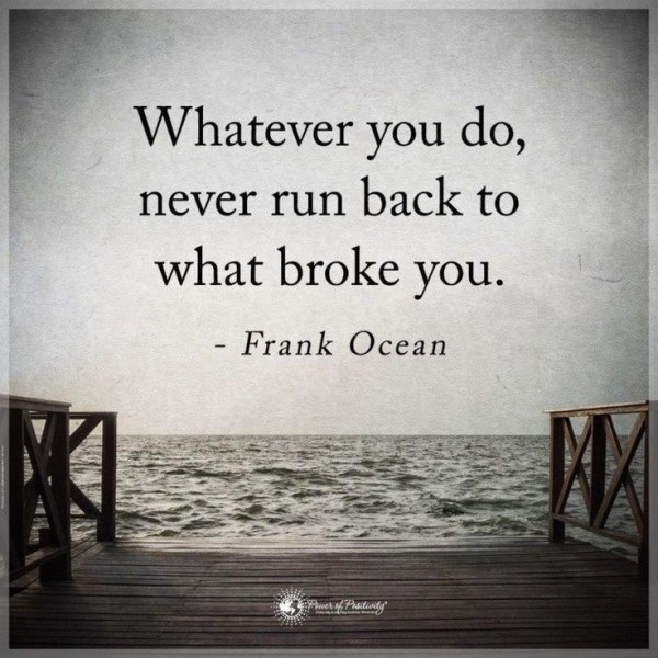 Text - Whatever you do, never run back to what broke you. - Frank Ocean