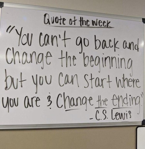 "Text - Quote ot the week ""You can't go back and Change the beainning but you Can Start nhere you are 3 Change the endina' - C.S. Lewis"