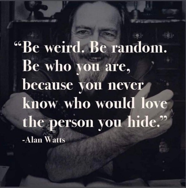 "Text - ""Be weird. Be random. Be who you are, 66 because you never know who would love the person you hide."" -Alan Watts"