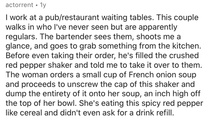 Text - actorrent • 1y I work at a pub/restaurant waiting tables. This couple walks in who l've never seen but are apparently regulars. The bartender sees them, shoots me a glance, and goes to grab something from the kitchen. Before even taking their order, he's filled the crushed red pepper shaker and told me to take it over to them. The woman orders a small cup of French onion soup and proceeds to unscrew the cap of this shaker and dump the entirety of it onto her soup, an inch high off the top