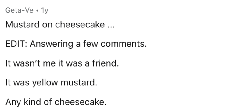 Text - Geta-Ve • 1y Mustard on cheesecake ... EDIT: Answering a few comments. It wasn't me it was a friend. It was yellow mustard. Any kind of cheesecake.