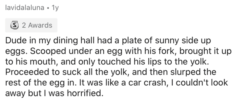 Text - lavidalaluna • 1y 3 2 Awards Dude in my dining hall had a plate of sunny side up eggs. Scooped under an egg with his fork, brought it up to his mouth, and only touched his lips to the yolk. Proceeded to suck all the yolk, and then slurped the rest of the egg in. It was like a car crash, I couldn't look away but I was horrified.