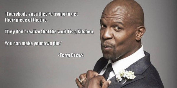 "Forehead - ""Everybody says they're trying to get their piece of the pie. They don't realize thatthe world is a kitchen. You can make your own pie."" -Terry Crews"