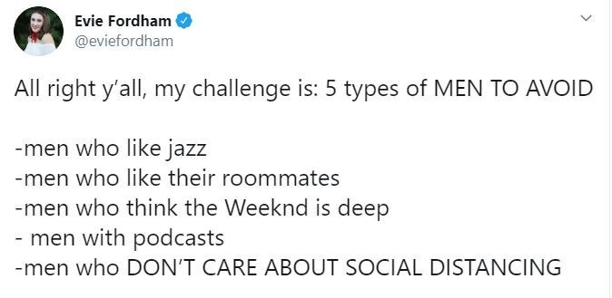 Text - Evie Fordham @eviefordham All right y'all, my challenge is: 5 types of MEN TO AVOID -men who like jazz -men who like their roommates -men who think the Weeknd is deep - men with podcasts -men who DON'T CARE ABOUT SOCIAL DISTANCING