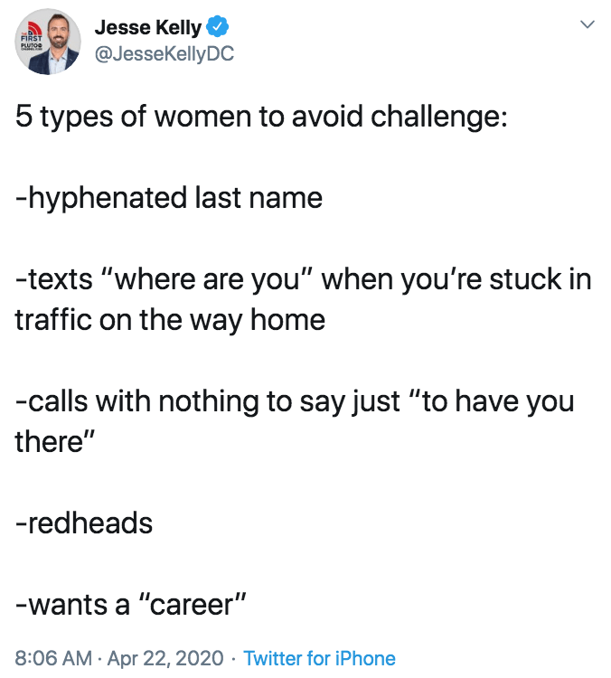"""Text - Jesse Kelly @JessekellyDC FIRST PLUTOe 5 types of women to avoid challenge: -hyphenated last name -texts """"where are you"""" when you're stuck in traffic on the way home -calls with nothing to say just """"to have you there"""" -redheads -wants a """"career"""" 8:06 AM · Apr 22, 2020 · Twitter for iPhone"""