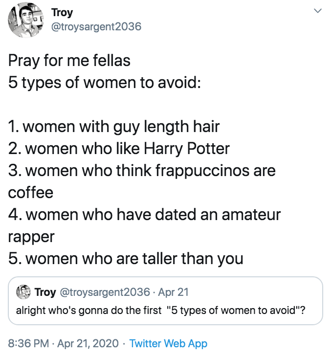 """Text - Troy @troysargent2036 Pray for me fellas 5 types of women to avoid: 1. women with guy length hair 2. women who like Harry Potter 3. women who think frappuccinos are coffee 4. women who have dated an amateur rapper 5. women who are taller than you Troy @troysargent2036 · Apr 21 alright who's gonna do the first """"5 types of women to avoid""""? 8:36 PM · Apr 21, 2020 · Twitter Web App"""