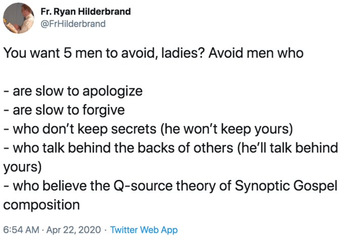 Text - Fr. Ryan Hilderbrand @FrHilderbrand You want 5 men to avoid, ladies? Avoid men who - are slow to apologize - are slow to forgive - who don't keep secrets (he won't keep yours) - who talk behind the backs of others (he'll talk behind yours) who believe the Q-source theory of Synoptic Gospel composition 6:54 AM · Apr 22, 2020 · Twitter Web App