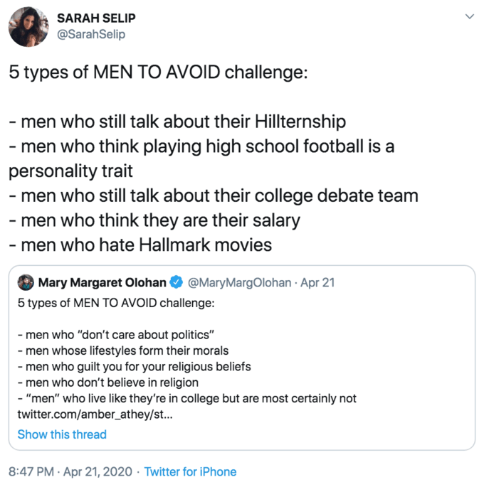 """Text - SARAH SELIP @SarahSelip 5 types of MEN TO AVOID challenge: - men who still talk about their Hillternship - men who think playing high school football is a personality trait - men who still talk about their college debate team - men who think they are their salary - men who hate Hallmark movies O Mary Margaret Olohan O @MaryMargOlohan · Apr 21 5 types of MEN TO AVOID challenge: - men who """"don't care about politics"""" - men whose lifestyles form their morals - men who guilt you for your relig"""