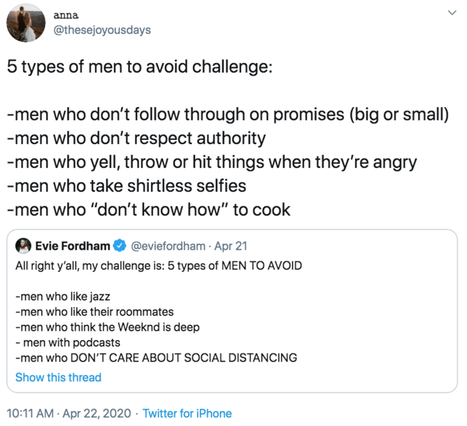 """Text - anna @thesejoyousdays 5 types of men to avoid challenge: -men who don't follow through on promises (big or small) -men who don't respect authority -men who yell, throw or hit things when they're angry -men who take shirtless selfies -men who """"don't know how"""" to cook @eviefordham · Apr 21 Evie Fordham All right y'all, my challenge is: 5 types of MEN TO AVOID -men who like jazz -men who like their roommates -men who think the Weeknd is deep - men with podcasts -men who DON'T CARE ABOUT SOCI"""