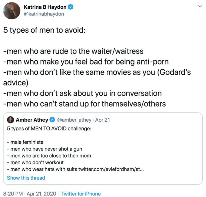 Text - Katrina B Haydon @katrinabhaydon 5 types of men to avoid: -men who are rude to the waiter/waitress -men who make you feel bad for being anti-porn -men who don't like the same movies as you (Godard's advice) -men who don't ask about you in conversation -men who can't stand up for themselves/others O Amber Athey @amber_athey · Apr 21 5 types of MEN TO AVOID challenge: - male feminists - men who have never shot a gun - men who are too close to their mom - men who don't workout - men who wear