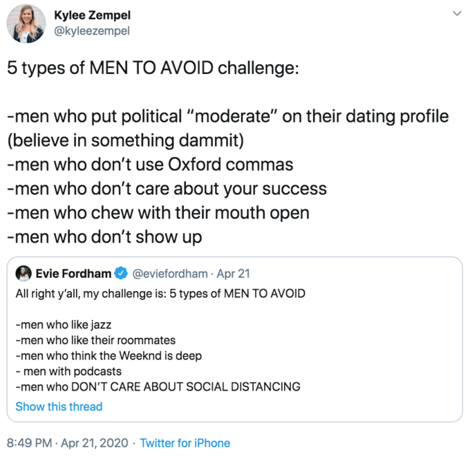 """Text - Kylee Zempel @kyleezempel 5 types of MEN TO AVOID challenge: -men who put political """"moderate"""" on their dating profile (believe in something dammit) -men who don't use Oxford commas -men who don't care about your success -men who chew with their mouth open -men who don't show up Evie Fordham O @eviefordham · Apr 21 All right y'all, my challenge is: 5 types of MEN TO AVOID -men who like jazz -men who like their roommates -men who think the Weeknd is deep - men with podcasts -men who DON'T"""