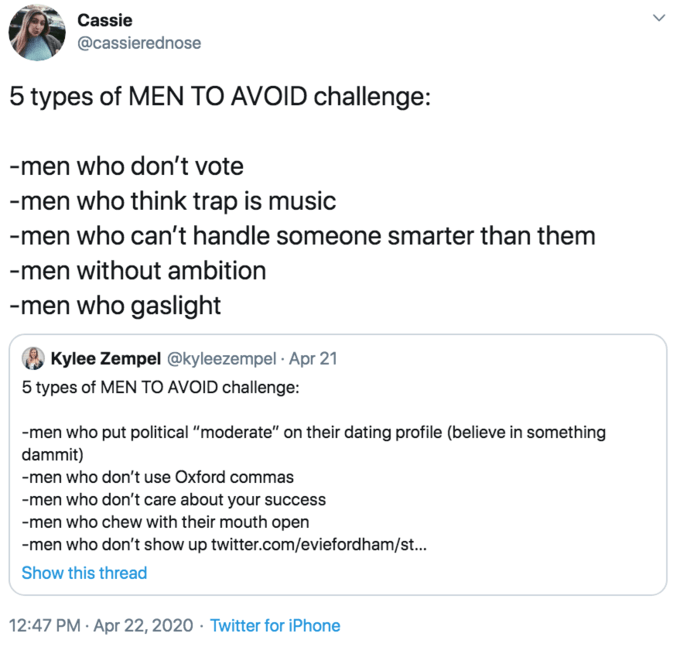 """Text - Cassie @cassierednose 5 types of MEN TO AVOID challenge: -men who don't vote -men who think trap is music -men who can't handle someone smarter than them -men without ambition -men who gaslight Kylee Zempel @kyleezempel · Apr 21 5 types of MEN TO AVOID challenge: -men who put political """"moderate"""" on their dating profile (believe in something dammit) -men who don't use Oxford commas -men who don't care about your success -men who chew with their mouth open -men who don't show up twitter.co"""