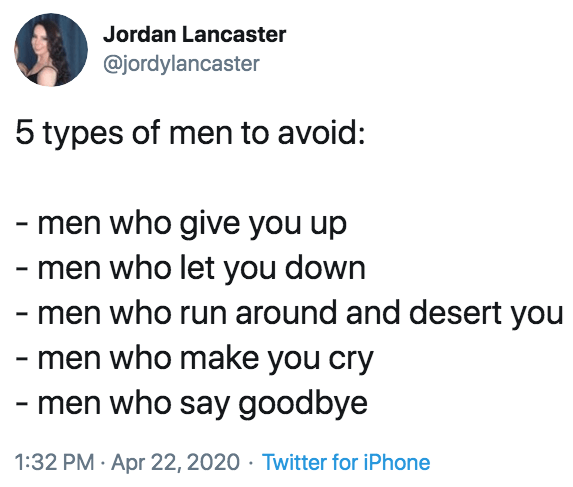 Text - Jordan Lancaster @jordylancaster 5 types of men to avoid: - men who give you up - men who let you down - men who run around and desert you - men who make you cry - men who say goodbye 1:32 PM · Apr 22, 2020 · Twitter for iPhone