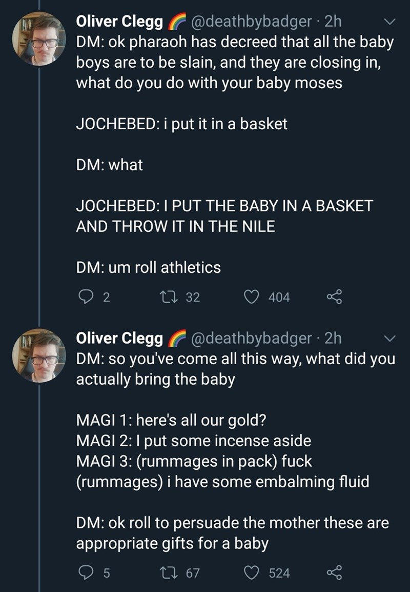 Text - Oliver Clegg G @deathbybadger · 2h DM: ok pharaoh has decreed that all the baby boys are to be slain, and they are closing in, what do you do with your baby moses JOCHEBED: i put it in a basket DM: what JOCHEBED: I PUT THE BABY IN A BASKET AND THROW IT IN THE NILE DM: um roll athletics 27 32 404 Oliver Clegg @deathbybadger · 2h DM: so you've come all this way, what did you actually bring the baby MAGI 1: here's all our gold? MAGI 2:1 put some incense aside MAGI 3: (rummages in pack) fuck