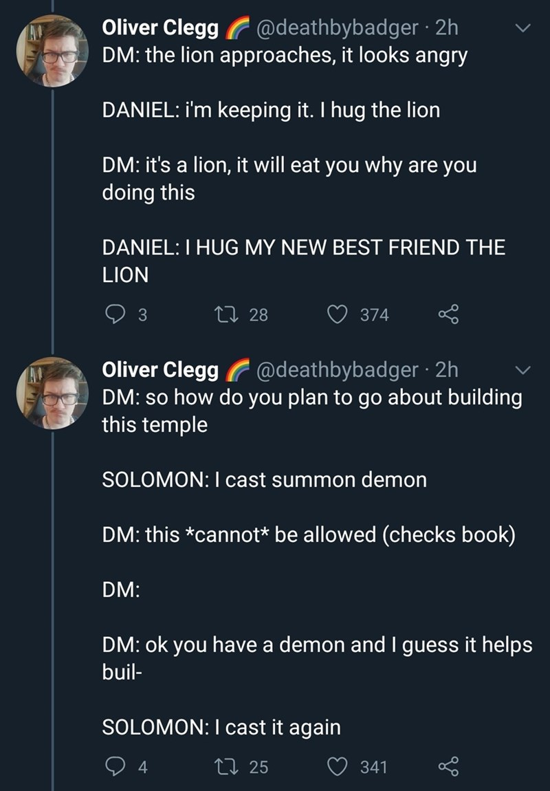 Text - Oliver Clegg @deathbybadger · 2h DM: the lion approaches, it looks angry DANIEL: i'm keeping it. I hug the lion DM: it's a lion, it will eat you why are you doing this DANIEL:I HUG MY NEW BEST FRIEND THE LION 3 27 28 374 Oliver Clegg @deathbybadger · 2h DM: so how do you plan to go about building this temple SOLOMON: I cast summon demon DM: this *cannot* be allowed (checks book) DM: DM: ok you have a demon and I guess it helps buil- SOLOMON: I cast it again 4 27 25 341