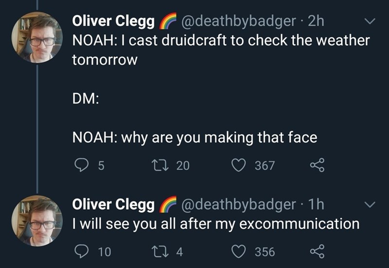Text - Oliver Clegg @deathbybadger · 2h NOAH:I cast druidcraft to check the weather tomorrow DM: NOAH: why are you making that face 5 27 20 367 Oliver Clegg @deathbybadger · 1h I will see you all after my excommunication 10 27 4 356