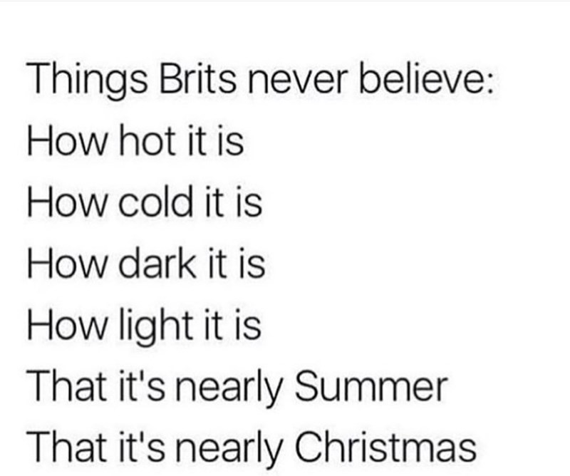 Text - Things Brits never believe: How hot it is How cold it is How dark it is How light it is That it's nearly Summer That it's nearly Christmas