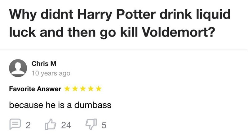 Text - Why didnt Harry Potter drink liquid luck and then go kill Voldemort? Chris M 10 years ago Favorite Answer because he is a dumbass 2 O 24 5