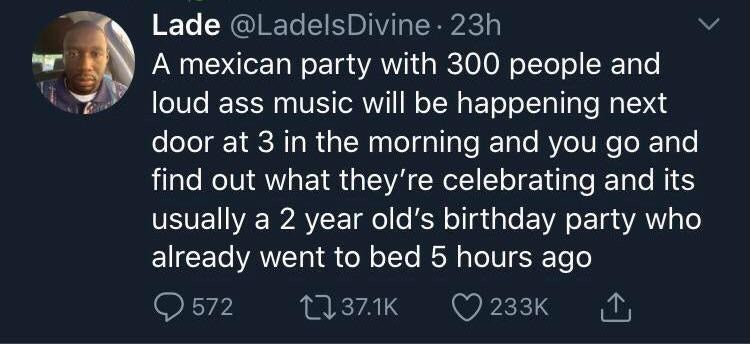 Text - Lade @LadelsDivine 23h A mexican party with 300 people and loud ass music will be happening next door at 3 in the morning and you go and find out what they're celebrating and its usually a 2 year old's birthday party who already went to bed 5 hours ago O 572 2737.1K 233K