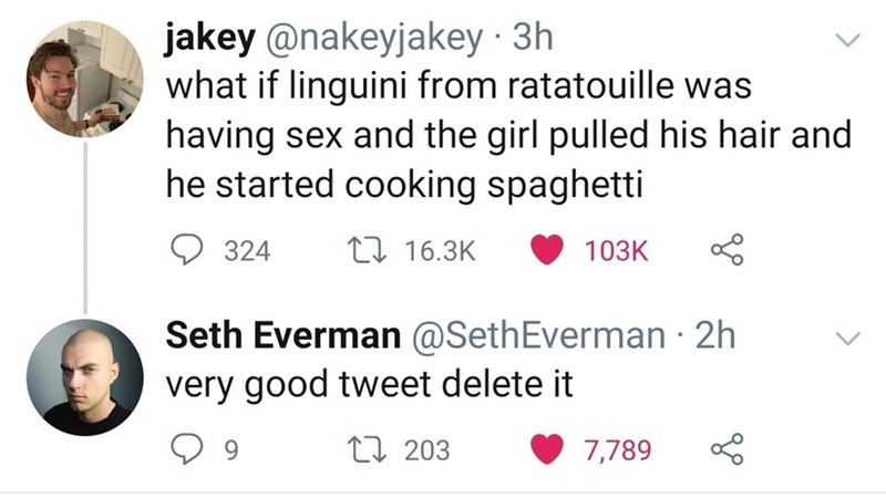 Text - jakey @nakeyjakey · 3h what if linguini from ratatouille was having sex and the girl pulled his hair and he started cooking spaghetti 324 27 16.3K 103K Seth Everman @SethEverman · 2h very good tweet delete it 27 203 7,789