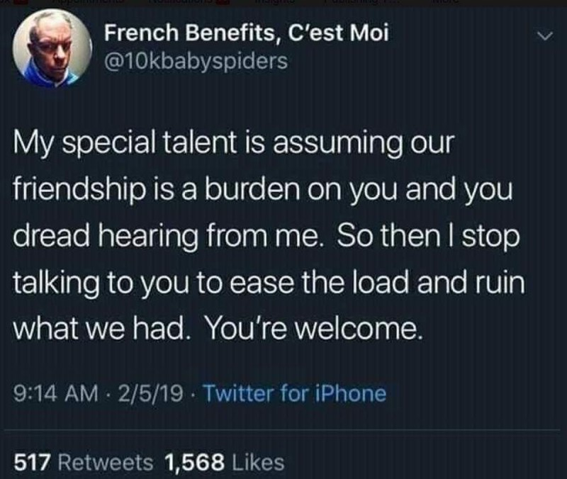 Text - French Benefits, C'est Moi @10kbabyspiders My special talent is assuming our friendship is a burden on you and you dread hearing from me. So then I stop talking to you to ease the load and ruin what we had. You're welcome. 9:14 AM - 2/5/19 · Twitter for iPhone 517 Retweets 1,568 Likes