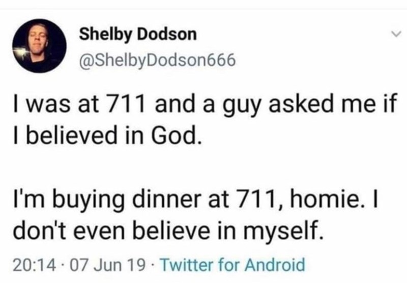 Text - Shelby Dodson @ShelbyDodson666 I was at 711 and a guy asked me if I believed in God. I'm buying dinner at 711, homie. I don't even believe in myself. 20:14 · 07 Jun 19 Twitter for Android