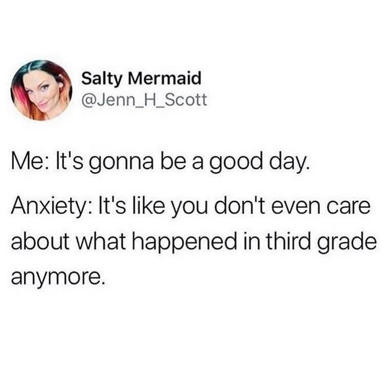 Text - Salty Mermaid @Jenn_H_Scott Me: It's gonna be a good day. Anxiety: It's like you don't even care about what happened in third grade anymore.