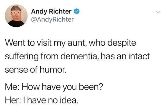 Text - Andy Richter @AndyRichter Went to visit my aunt, who despite suffering from dementia, has an intact sense of humor. Me: How have you been? Her:I have no idea.
