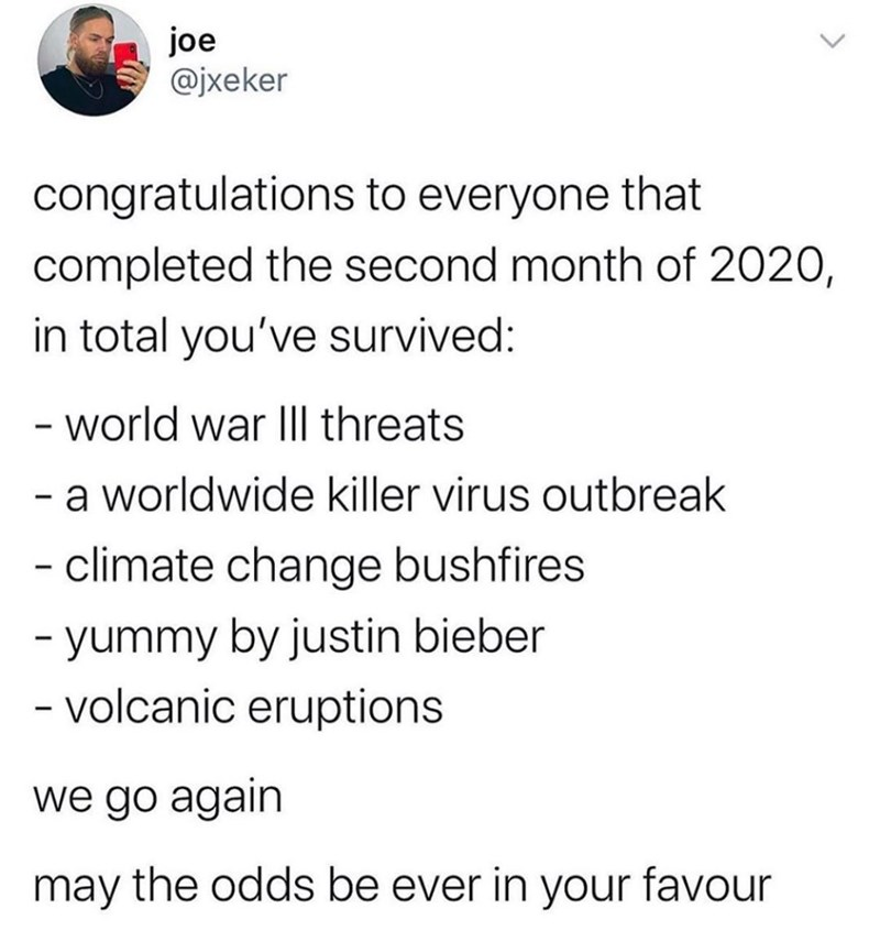 Text - joe @jxeker congratulations to everyone that completed the second month of 2020, in total you've survived: - world war IIl threats a worldwide killer virus outbreak - climate change bushfires - yummy by justin bieber - volcanic eruptions we go again may the odds be ever in your favour <>