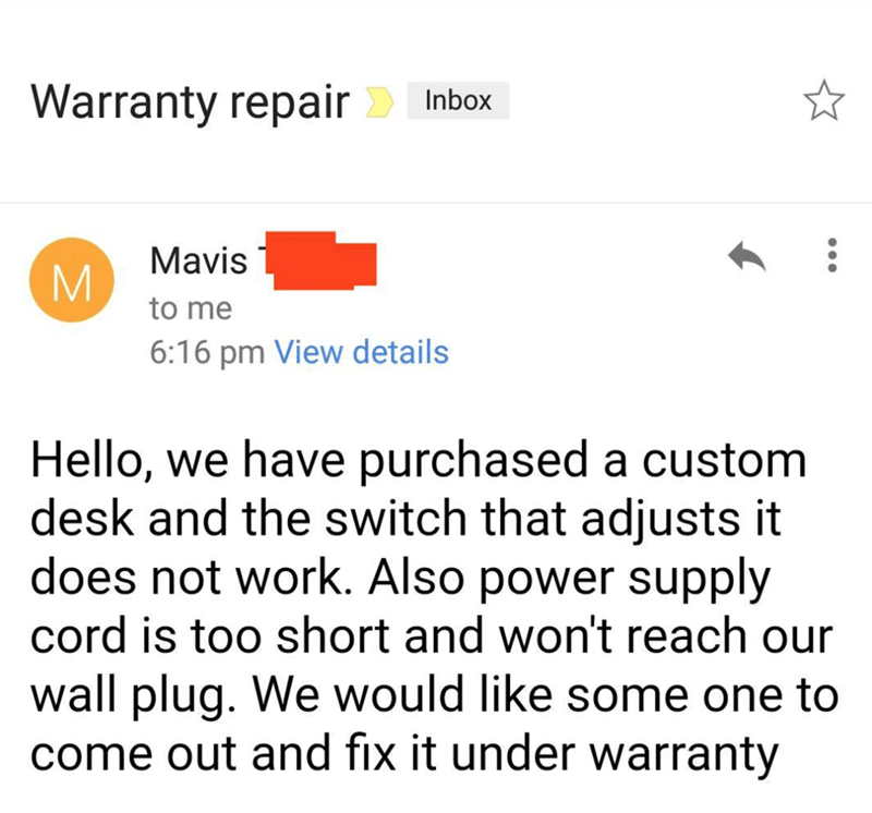 Text - Warranty repair Inbox Mavis M. to me 6:16 pm View details Hello, we have purchased a custom desk and the switch that adjusts it does not work. Also power supply cord is too short and won't reach our wall plug. We would like some one to come out and fix it under warranty