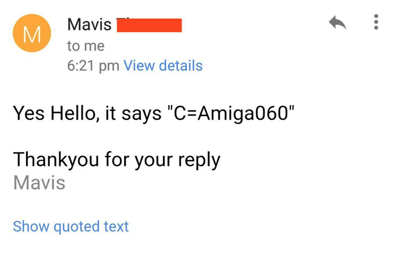 """Text - Mavis to me 6:21 pm View details Yes Hello, it says """"C=Amiga060"""" Thankyou for your reply Mavis Show quoted text"""