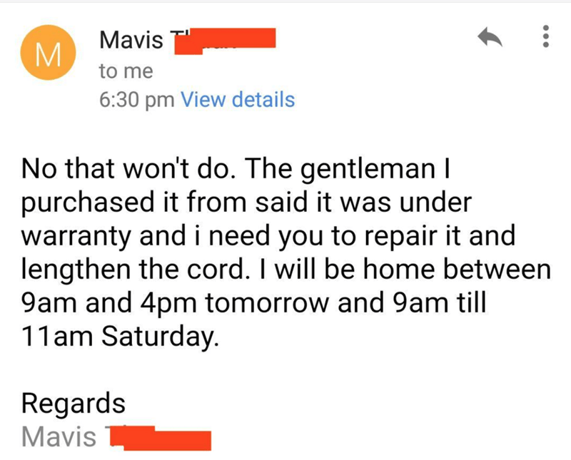 Text - Mavis M. to me 6:30 pm View details No that won't do. The gentleman I purchased it from said it was under warranty and i need you to repair it and lengthen the cord. I will be home between 9am and 4pm tomorrow and 9am till 11am Saturday. Regards Mavis
