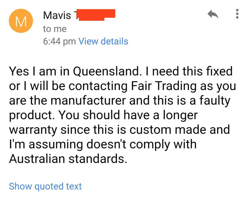 Text - Mavis to me 6:44 pm View details Yes I am in Queensland. I need this fixed or I will be contacting Fair Trading as you are the manufacturer and this is a faulty product. You should have a longer warranty since this is custom made and I'm assuming doesn't comply with Australian standards. Show quoted text