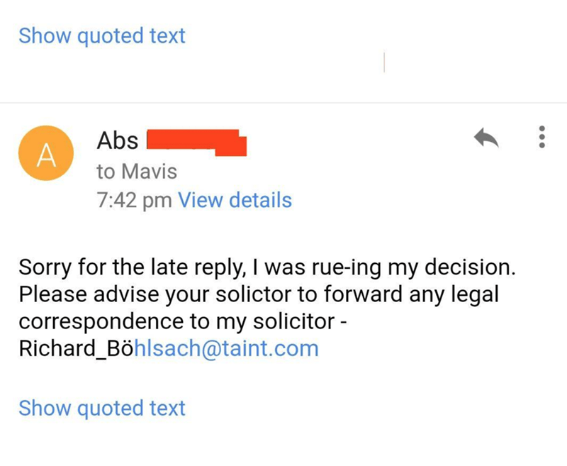Text - Show quoted text Abs to Mavis 7:42 pm View details Sorry for the late reply, I was rue-ing my decision. Please advise your solictor to forward any legal correspondence to my solicitor - Richard_Böhlsach@taint.com Show quoted text