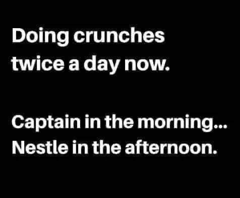 Font - Doing crunches twice a day now. Captain in the morning. Nestle in the afternoon.