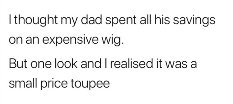 Text - Ithought my dad spent all his savings on an expensive wig. But one look and I realised it was a small price toupee