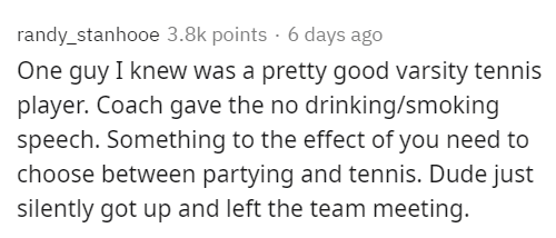 Text - randy_stanhooe 3.8k points · 6 days ago One guy I knew was a pretty good varsity tennis player. Coach gave the no drinking/smoking speech. Something to the effect of you need to choose between partying and tennis. Dude just silently got up and left the team meeting.