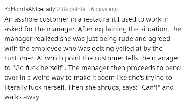 """Text - YoMomIsANiceLady 2.8k points · 6 days ago An asshole customer in a restaurant I used to work in asked for the manager. After explaining the situation, the manager realized she was just being rude and agreed with the employee who was getting yelled at by the customer. At which point the customer tells the manager to """"Go fuck herself"""". The manager then proceeds to bend over in a weird way to make it seem like she's trying to literally fuck herself. Then she shrugs, says: """"Can't"""" and walks a"""