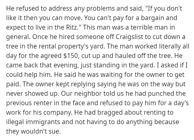 """Text - He refused to address any problems and said, """"If you don't like it then you can move. You can't pay for a bargain and expect to live in the Ritz."""" This man was a terrible man in general. Once he hired someone off Craigslist to cut down a tree in the rental property's yard. The man worked literally all day for the agreed $150, cut up and hauled off the tree. He came back that evening, just standing in the yard. I asked if I could help him. He said he was waiting for the owner to get paid."""