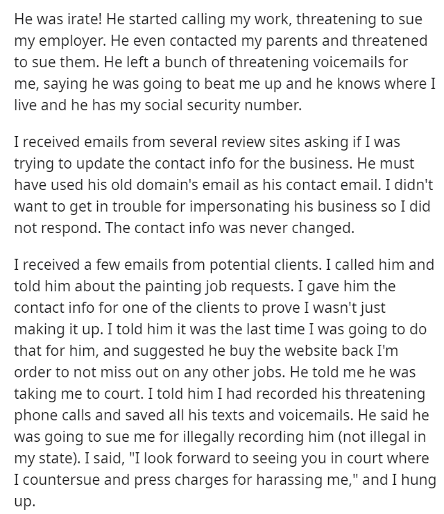 Text - He was irate! He started calling my work, threatening to sue my employer. He even contacted my parents and threatened to sue them. He left a bunch of threatening voicemails for me, saying he was going to beat me up and he knows where I live and he has my social security number. I received emails from several review sites asking if I was trying to update the contact info for the business. He must have used his old domain's email as his contact email. I didn't want to get in trouble for imp