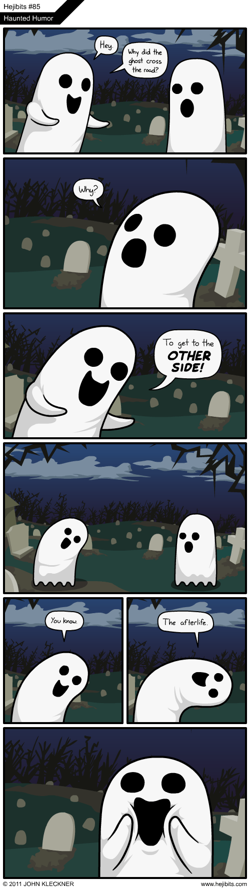 Cartoon - Hejibits #85 Haunted Humor Hey Why did the ghost cross the road? Why? To get to the OTHER SIDE! You know. The afterlife. © 2011 JOHN KLECKNER www.hejibits.com
