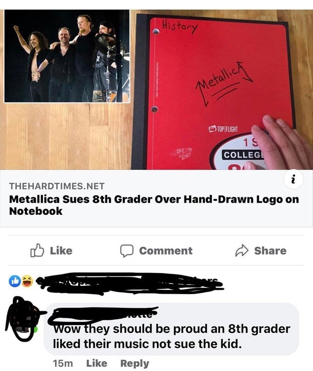 Text - History MetallicA OTOP FLIGHT 1 S COLLEGE THEHARDTIMES.NET Metallica Sues 8th Grader Over Hand-Drawn Logo on Notebook O Like Comment Share Wow they should be proud an 8th grader liked their music not sue the kid. 15m Like Reply