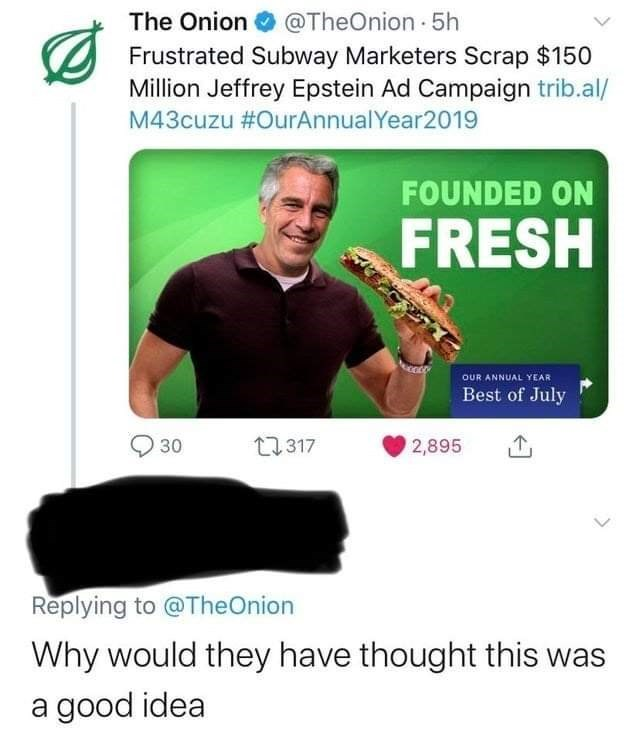 Text - The Onion O @TheOnion 5h Frustrated Subway Marketers Scrap $150 Million Jeffrey Epstein Ad Campaign trib.al/ M43cuzu #OurAnnualYear2019 FOUNDED ON FRESH OUR ANNUAL YEAR Best of July 30 27317 2,895 Replying to @TheOnion Why would they have thought this was a good idea