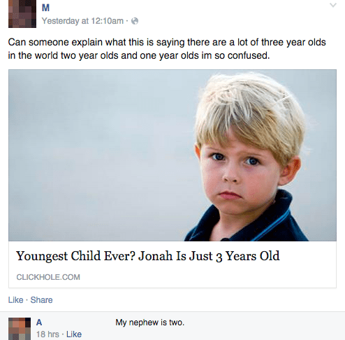 Face - Yesterday at 12:10am · e Can someone explain what this is saying there are a lot of three year olds in the world two year olds and one year olds im so confused. Youngest Child Ever? Jonah Is Just 3 Years Old CLICKHOLE.COM Like · Share My nephew is two. 18 hrs · Like