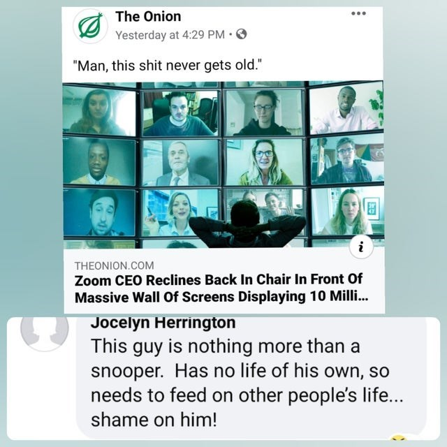 """Text - The Onion Yesterday at 4:29 PM • """"Man, this shit never gets old."""" THEONION.COM Zoom CEO Reclines Back In Chair In Front Of Massive Wall Of Screens Displaying 10 Milli.. Jocelyn Herrington This guy is nothing more than a snooper. Has no life of his own, so needs to feed on other people's life... shame on him!"""